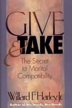 Give and Take - The Secret to Marital Compatibility ebook by Willard F. Jr. Harley