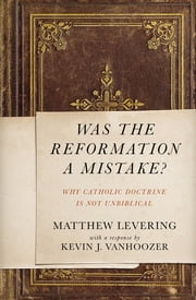 Was the Reformation a Mistake? - Why Catholic Doctrine Is Not Unbiblical ebook by Matthew Levering, Kevin J. Vanhoozer