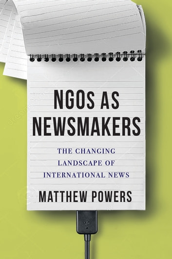NGOs as Newsmakers - The Changing Landscape of International News ebook by Matthew Powers