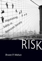 Risk - Negotiating Safety in American Society ebook by Arwen P. Mohun