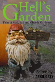 Hell's Garden: Mad, Bad and Ghostly Gardeners ebook by April Grey