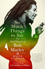 So Much Things to Say: The Oral History of Bob Marley ebook by Roger Steffens, Linton Kwesi Johnson