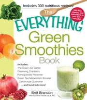 The Everything Green Smoothies Book - Includes The Green Go-Getter, Cleansing Cranberry, Pomegranate Preventer, Green Tea Metabolism booster, Cantaloupe Quencher, and hundreds more! ebook by Britt Brandon