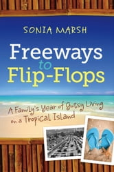 Freeways to Flip-Flops - A Family's Year of Gutsy Living on a Tropical Island ebook by Sonia Marsh
