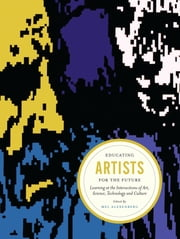 Educating Artists for the Future - Learning at the Intersections of Art, Science, Technology, and Culture ebook by Mel Alexenberg