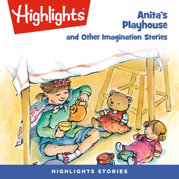 Anita's Playhouse and Other Imagination Stories audiobook by Highlights for Children,Highlights for Children