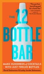 The 12 Bottle Bar - A Dozen Bottles. Hundreds of Cocktails. A New Way to Drink. eBook by David Solmonson, Lesley Jacobs Solmonson