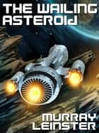 The Wailing Asteroid - A Classic of Science Fiction ebook by Murray Leinster