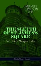 THE SLEUTH OF ST. JAMES'S SQUARE: Sir Henry Marquis Tales (Murder Mystery Classic) - The Thing on the Hearth, The Reward, The Lost Lady, The Cambered Foot, The Man in the Green Hat, The Wrong Sign, The Fortune Teller, The End of the Road, The Last Adventure, American Horses and more ebook by Melville Davisson Post