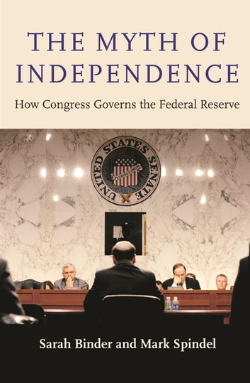The Myth of Independence - How Congress Governs the Federal Reserve ebook by Sarah Binder,Mark Spindel
