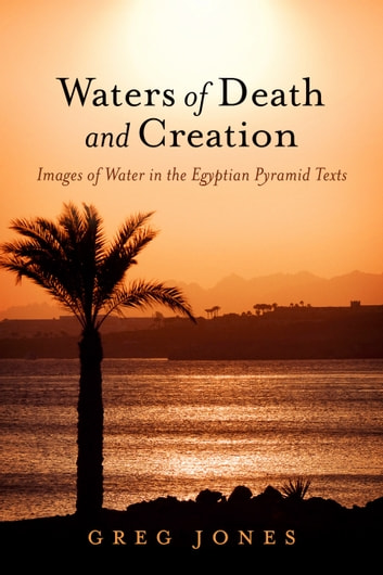 Waters of Death and Creation - Images of Water in the Egyptian Pyramid Texts ebook by Greg Jones