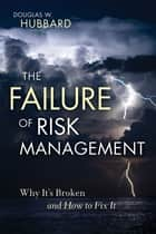 The Failure of Risk Management - Why It's Broken and How to Fix It ebook by Douglas W. Hubbard