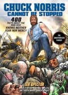 Chuck Norris Cannot Be Stopped - 400 All-New Facts About the Man Who Knows Neither Fear Nor Mercy ebook by Ian Spector