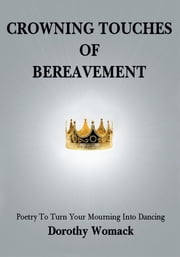 CROWNING TOUCHES OF BEREAVEMENT - Poetry to Turn Your Mourning into Dancing ebook by Dorothy Womack