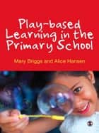 Play-based Learning in the Primary School ebook by Mary Briggs, Alice Hansen