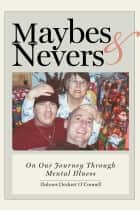 Maybes & Nevers - On our journey through mental illness ebook by Dolores Deckert O'Connell