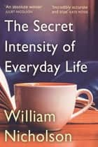 The Secret Intensity of Everyday Life ebook by William Nicholson