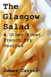 The Glasgow Salad & Other Great French Fry Recipes ebook by James Carron