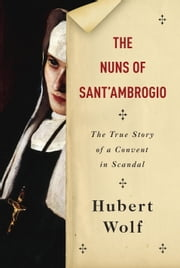 The Nuns of Sant'Ambrogio - The True Story of a Convent in Scandal ebook by Hubert Wolf,Ruth Martin
