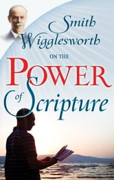 Smith Wigglesworth On The Power Of Scripture ebook by Smith Wigglesworth