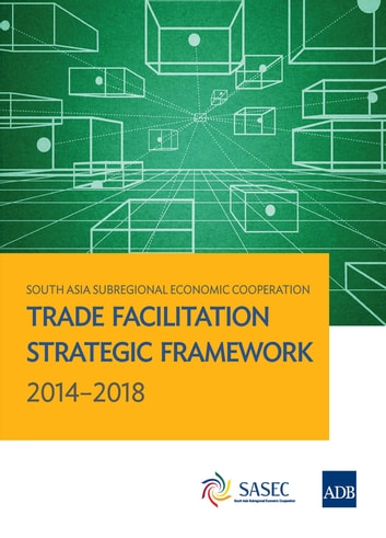 South Asia Subregional Economic Cooperation - Trade Facilitation Strategic Framework 2014-2018 ebook by Asian Development Bank