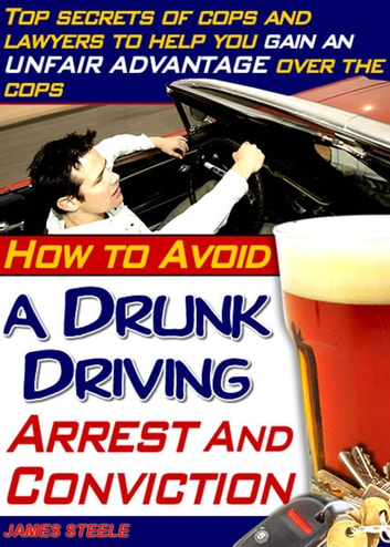 DUI: How To Avoid DUI Arrests And Never Face A DUI Charge ebook by James Steele