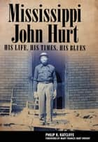 Mississippi John Hurt - His Life, His Times, His Blues ebook by Philip R. Ratcliffe