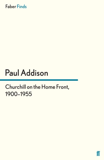Churchill on the Home Front, 1900–1955 ebook by Paul Addison