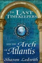 The Last Timekeepers and the Arch of Atlantis ebook by Sharon Ledwith