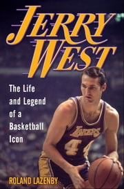 Jerry West - The Life and Legend of a Basketball Icon ebook by Roland Lazenby