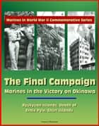 Marines in World War II Commemorative Series: The Final Campaign: Marines in the Victory on Okinawa, Ryukyuan Islands, Death of Ernie Pyle, Shuri Islands ebook by Progressive Management