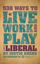 538 Ways to Live, Work, and Play Like a Liberal ebook by Justin Krebs