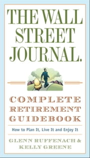 The Wall Street Journal. Complete Retirement Guidebook - How to Plan It, Live It and Enjoy It ebook by Glenn Ruffenach,Kelly Greene