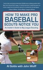 How to Make Pro Baseball Scouts Notice You ebook by Al Goldis,John Wolff