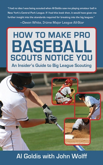 How to Make Pro Baseball Scouts Notice You - An Insider's Guide to Big League Scouting ebook by Al Goldis,John Wolff
