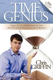 Time Genius - Design, Achieve and Implement Any Goal Into Your Already Hectic , Crazy Life (or Business) ebook by Chris Griffin