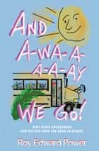 And a-Wa-a-a-a-Ay We Go! - Pint Size Adventures and Ditties from the Road to School ebook by Roy Edward Power