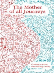 The Mother of All Journeys - Coming to Terms with Having a Baby ebook by Helen Bells