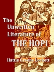 The Unwritten Literature of the Hopi ebook by Hattie Greene Lockett