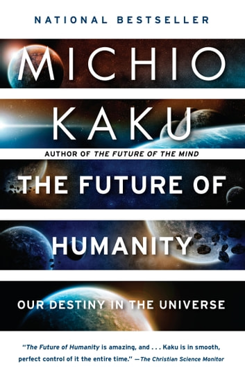 The Future of Humanity - Terraforming Mars, Interstellar Travel, Immortality, and Our Destiny Beyond Earth ebook by Michio Kaku