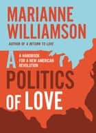 A Politics of Love - A Handbook for a New American Revolution eBook by Marianne Williamson