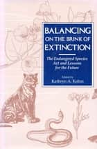 Balancing on the Brink of Extinction - Endangered Species Act And Lessons For The Future ebook by Kathryn A. Kohm, Kathryn A. Kohm, William Reffalt