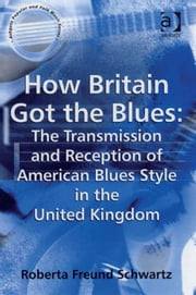 How Britain Got the Blues: The Transmission and Reception of American Blues Style in the United Kingdom ebook by Dr Roberta Freund Schwartz,Professor Stan Hawkins,Professor Lori Burns