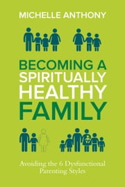 Becoming a Spiritually Healthy Family - Avoiding the 6 Dysfunctional Parenting Styles ebook by Michelle Anthony