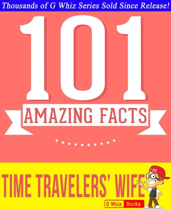 The Time Traveler's Wife - 101 Amazing True Facts You Didn't Know - GWhizBooks.com ebook by G Whiz