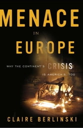 Menace in Europe - Why the Continent's Crisis Is America's, Too ebook by Claire Berlinski