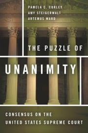 The Puzzle of Unanimity - Consensus on the United States Supreme Court ebook by Pamela Corley,Amy Steigerwalt,Artemus Ward