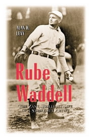 Rube Waddell - The Zany, Brilliant Life of a Strikeout Artist ebook by Alan H. Levy