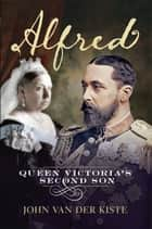 Alfred: Queen Victoria's Second Son ebook by John Van der Kiste