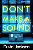 Don't Make a Sound - The darkest, most gripping thriller you will read this year ebook by David Jackson